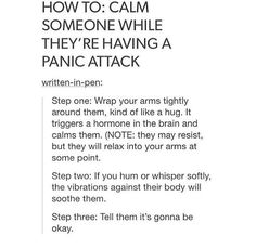 "(Sharing here as well) Ok see this ^^ don't do it.DO NOT touch someone without their consent esp if they're having a panic attack or episode, it can make things worse, it can make them uncomfortable, the best thing you can do is just sit back and talk to them about your day or something. JUST DON""T DO THIS (This is saying to hold them even if they struggle..sound wrong to anyone?)"