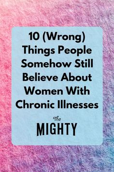 10 (Wrong) Things People Somehow Still Believe About Women With Chronic Illnesses #chronicillness