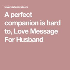 A perfect companion is hard to, Love Message For Husband