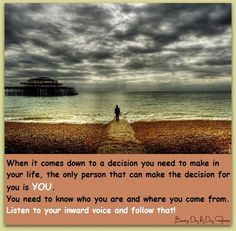 When it comes down to a decision you need to make in your life, the only person that can make the decision for you is YOU.  You need to know who are and where you come from.  Listen to your inward voice and follow that!