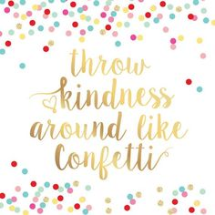 Throw Kindness Like Confetti Faux Gold Foil. Colorful and beautiful hand lettering typography. Save for some inspiration! Pinterest App, Kindness Matters, Act Of Kindness Quotes, Kindness Pictures, After Life, Printable Quotes, Wise Words, Favorite Quotes, Inspire Quotes