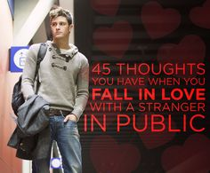 45 Thoughts You Have When You Fall In Love With A Stranger In Public - Buzzfeed. Not saying I've never thought these things...