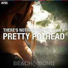 Nothing hotter than a pretty pothead