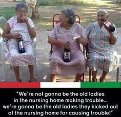 We're gonna be the old ladies they kicked out of the nursing home for causing trouble!