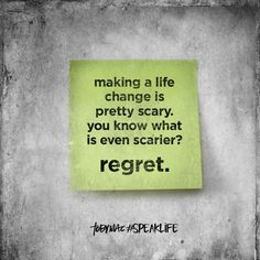 Making a life change is pretty scary. You know what is even scarier? Regret. #SpeakLife