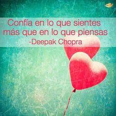 Confía en lo que sientes más que en lo que piensas. Deepak Chopra