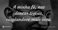 A minha fé, nas densas trevas, resplandece mais viva. — Mahatma Gandhi