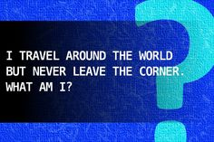I travel around the world but never leave the corner. What am I? CHECK ANSWER ON SITE
