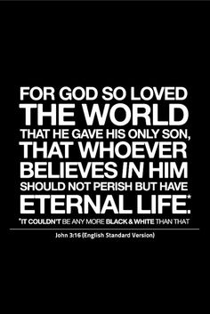 For God so loved the world that He gave His only son, that whoever believes in Him should not perish but have eternal life. John 3:16