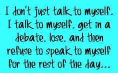 I don't just talke to myself