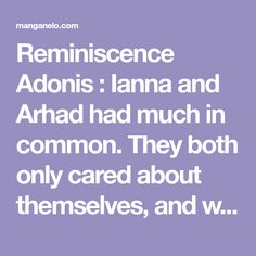 Reminiscence Adonis : Ianna and Arhad had much in common. They both only cared about themselves, and were madly obsessed with each other. The difference is one wanted the other's warmth, and the other wanted submission.Though Ianna's life ended in a heated battle against Chapter 55, End Of Life, Good Manga, Previous Life, Submission, Battle