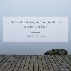 Hledáš-li pravdu, nedívej se dál než k svému srdci. Big Words, Story Quotes, John Lennon, Motto, True Stories, Favorite Quotes, Everything, Quotations, Wisdom