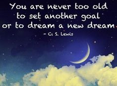 """""""You are never too old to set another goal or to dream a new dream.""""  C. S. Lewis."""
