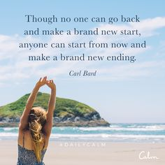 Though no one can go back and make a brand new start, anyone can start from now and make a brand new ending. — Carl Bard This quote is from the Daily Calm exploring the theme of beginnings. In the same way that we can start over in our meditation practice, we can always start again in our lives. Just as each breath is fresh, each day, or for that matter any hour or minute or second, can be a chance to reset and start anew.