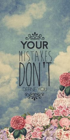 """Mistakes are bruises and not scars.   """"Your mistakes don't define you."""""""