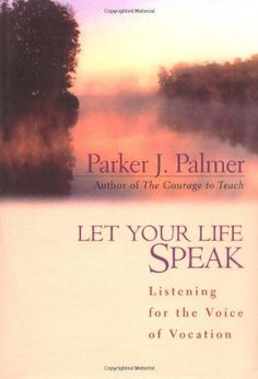 Let Your Life Speak: Listening for the Voice of Vocation by Parker J.  Palmer. With wisdom, compassion, and gentle humor, invites us to listen to the inner teacher and follow its leadings toward a sense of meaning and purpose. Telling stories from his own life and the lives of others who have made a difference, he shares insights gained from darkness and depression as well as fulfillment and joy, illuminating a pathway toward vocation for all who seek the true calling of their lives.