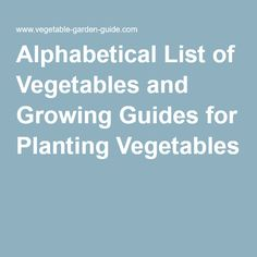 Alphabetical List of Vegetables and Growing Guides for Planting Vegetables