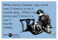 When Kenny Chesney says come over 5 times in a row it sounds sexy,,, When I say come over 5 times in a row it sounds creepy,,,.Haha I love that song.