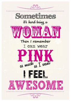 Sometimes it's hard being a woman, then I remember I can wear PINK as much as I want. I feel awesome!
