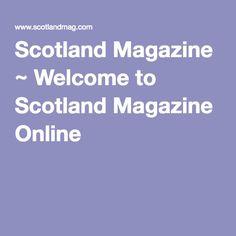 Scotland Magazine ~ Welcome to Scotland Magazine Online