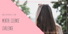 I am so excited about this new collaboration between Kiara, of Blissfully Brunette, and myself! We put together an amazing Mental Cleanse Challenge just for