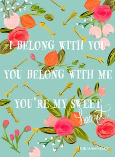 I belong with you, you belong with me, you're my sweet heart - The Lumineers