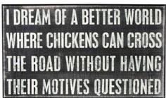 """""""sonho com um mundo melhor onde galinhas podem atravessar a rua sem ter seus motivos questionados."""""""