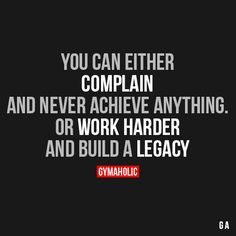 You can either complain and never achieve anything or work harder and build a legacy Motivation Goals, Fitness Motivation Quotes, Weight Loss Inspiration, Fitness Inspiration, Legacy Quotes, Quotes To Live By, Life Quotes, Motivational Quotes, Inspirational Quotes