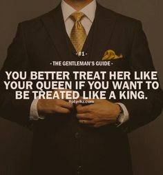 "The Gentleman's Guide 1 - ""You better treat her like your queen if you want to be treated like a king. Gentleman Stil, Gentleman Rules, True Gentleman, Southern Gentleman, Great Quotes, Quotes To Live By, Me Quotes, Inspirational Quotes, Style Quotes"