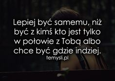 Lepiej być samemu, niż być z kimś kto... Sad Quotes, Words Quotes, Wise Words, Life Quotes, Inspirational Quotes, Love Is Comic, Do Love, Quotations, It Hurts