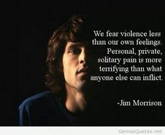 "Jim Morrison, ""We fear violence less than our own feelings. Personal, private, solitary pain is more terrifying than what anyone else can inflict."" Something tells me Jim had a lot of private, solitary pain. #jimmorrison #jimmorrisonquote #thedoors"