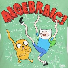 Adventure Time... It's not a secret, I freaking love this show. Don't tell me it's for 10 year olds because I'm 15 and I watch it so... It's for 15 year olds too!