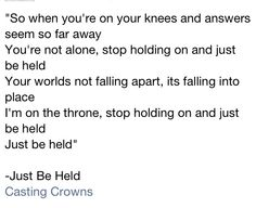 """So when you're on your knees and answers seem so far away, You're not alone, stop holding on and just be held"" Just Be Held, Casting Crowns"
