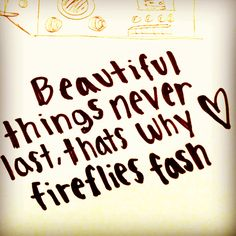 This quote from the song Fireflies- Ron Pope is ever so true.