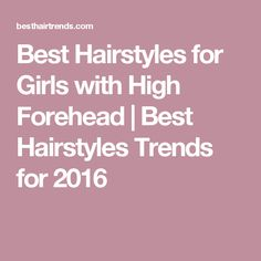 Best Hairstyles for Girls with High Forehead | Best Hairstyles Trends for 2016
