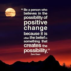 Be a person who believes in the possibility of positive change.