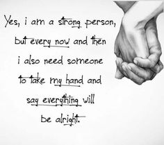 Yes, I am a strong person,  but every now and then I also need someone to take my hand and say everything will be alright.