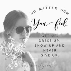 No matter how you feel, get up, dress up, show up and never give up. | Free Inspirational Quote Graphics at http://SarahKoontz.com