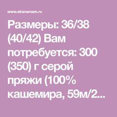 Размеры: 36/38 (40/42) Вам потребуется: 300 (350) г серой пряжи (100% кашемира, 59м/25г); спицы №6. Резинка: попеременно 1 лиц., 1 изн. Лицевая гладь: лиц. р. — лиц. п., изн. р. — изн. п.