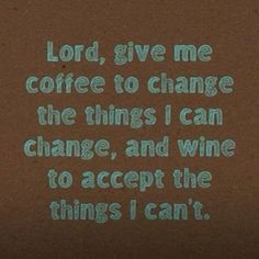 lord, give me coffee ti change the things I can change, and wine to accept the things I can't