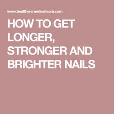 HOW TO GET LONGER, STRONGER AND BRIGHTER NAILS