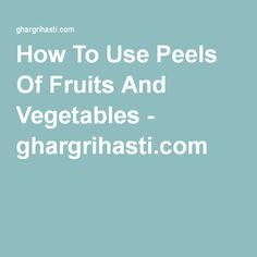 How To Use Peels Of Fruits And Vegetables - ghargrihasti.com