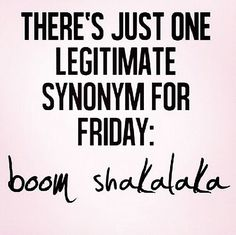 There's just one legitimate synonym for Friday: boom shakalaka