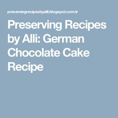 Preserving Recipes by Alli: German Chocolate Cake Recipe