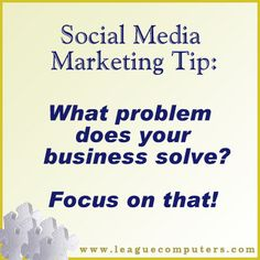 "Social Media Marketing Tip - What Problem do you Solve    ""It's easy to get caught up in sharing current events, inspirational quotes or cute animal pictures. While that content sparks engagement on your social media sites, don't forget to share content each week that relates to the core problem you solve."""
