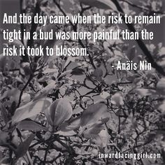 And the day came when the risk to remain tight in a bud was more painful than the risk it took to blossom. - Anäis Nin #quote #inspiration