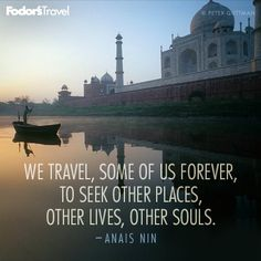 We travel, some of us forever, to seek other places, other lives, other souls. - Anais Nin