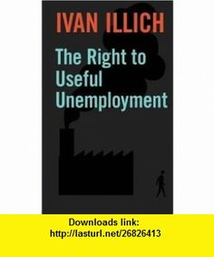 The Right to Useful Unemployment And Its Professional Enemies (9780714526638) Ivan Illich , ISBN-10: 0714526630  , ISBN-13: 978-0714526638 ,  , tutorials , pdf , ebook , torrent , downloads , rapidshare , filesonic , hotfile , megaupload , fileserve