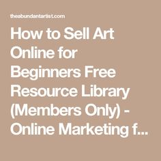 How to Sell Art Online for Beginners Free Resource Library (Members Only) - Online Marketing for Artists - The Abundant Artist.com