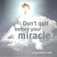 """""""don't quit before your miracle!"""" good things are yet to come, darling!"""